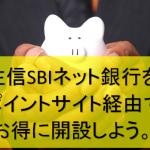 住信SBIネット銀行をポイントサイト経由でお得に開設しよう