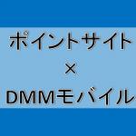 DMMモバイルのSIMがポイントサイト経由で一番お得になるのはココ!
